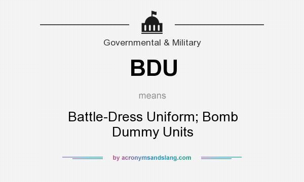 What does BDU mean? It stands for Battle-Dress Uniform; Bomb Dummy Units