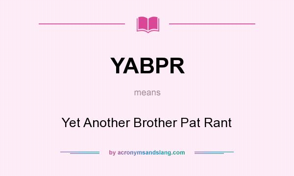 What does YABPR mean? It stands for Yet Another Brother Pat Rant