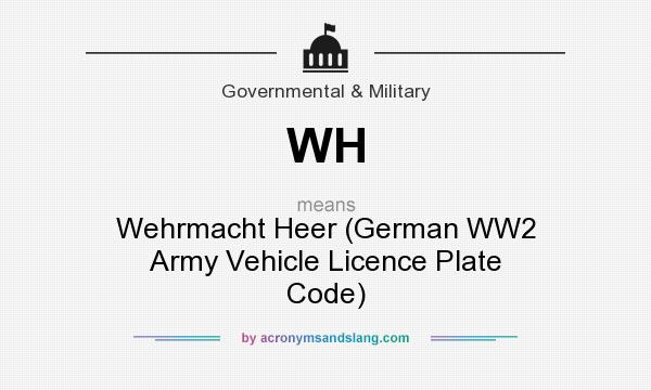 "WH - ""Wehrmacht Heer (German WW2 Army Vehicle Licence Plate Code)"" by  AcronymsAndSlang.com"