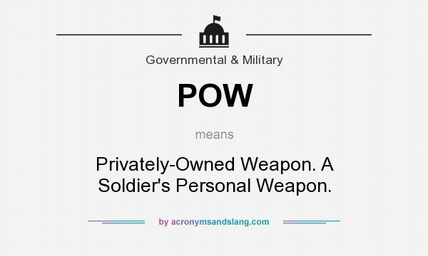 What does POW mean? It stands for Privately-Owned Weapon. A Soldier`s Personal Weapon.
