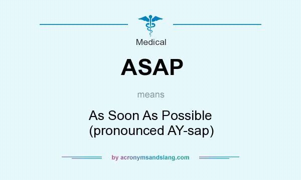 What does ASAP mean? It stands for As Soon As Possible (pronounced AY-sap)