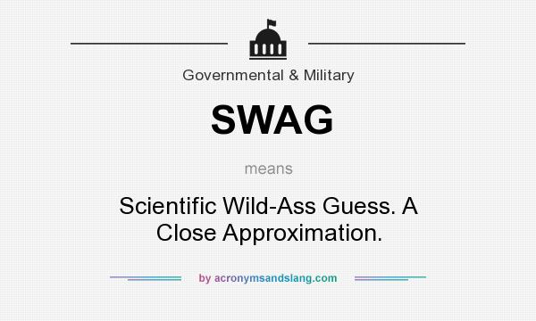 What does SWAG mean? It stands for Scientific Wild-Ass Guess. A Close Approximation.