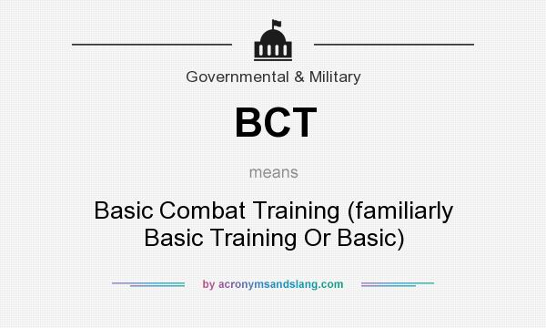 What does BCT mean? It stands for Basic Combat Training (familiarly Basic Training Or Basic)