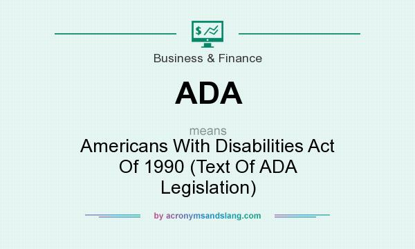 What does ADA mean? It stands for Americans With Disabilities Act Of 1990 (Text Of ADA Legislation)