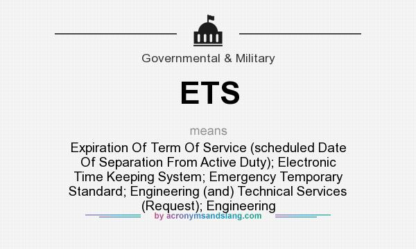 What does ETS mean? It stands for Expiration Of Term Of Service (scheduled Date Of Separation From Active Duty); Electronic Time Keeping System; Emergency Temporary Standard; Engineering (and) Technical Services (Request); Engineering
