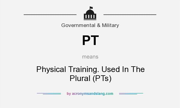 What does PT mean? It stands for Physical Training. Used In The Plural (PTs)