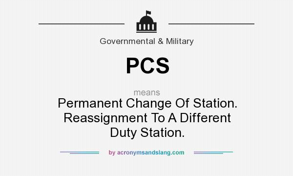 What does PCS mean? It stands for Permanent Change Of Station. Reassignment To A Different Duty Station.