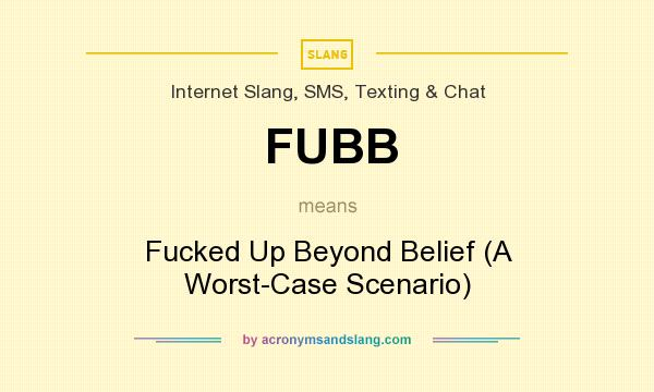 What does FUBB mean? It stands for Fucked Up Beyond Belief (A Worst-Case Scenario)