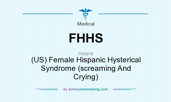 What does FHHS mean? It stands for (US) Female Hispanic Hysterical Syndrome (screaming And Crying)