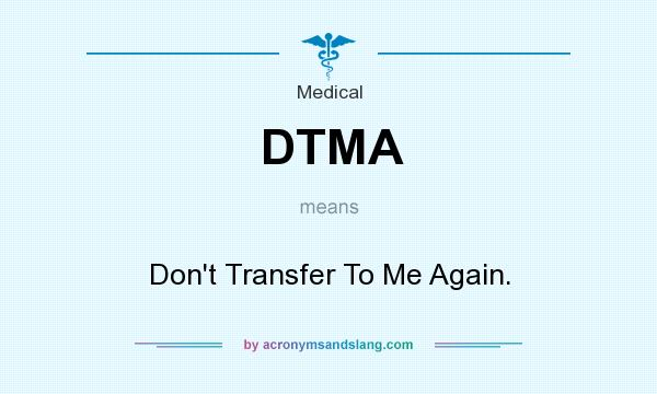 What does DTMA mean? It stands for Don`t Transfer To Me Again.