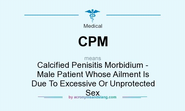 What does CPM mean? It stands for Calcified Penisitis Morbidium - Male Patient Whose Ailment Is Due To Excessive Or Unprotected Sex