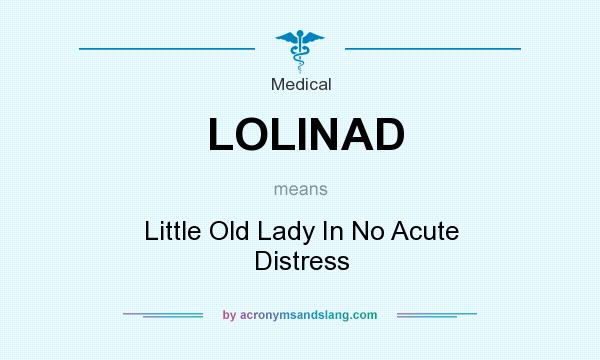 What does LOLINAD mean? It stands for Little Old Lady In No Acute Distress