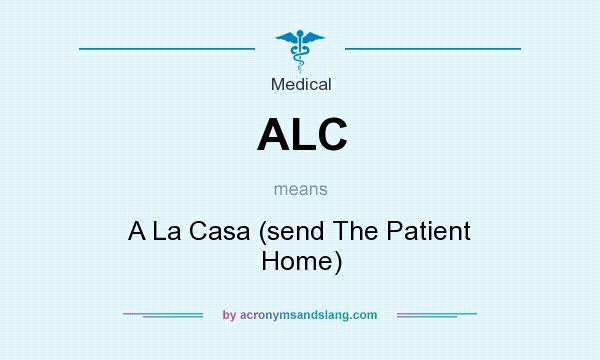 What does ALC mean? It stands for A La Casa (send The Patient Home)