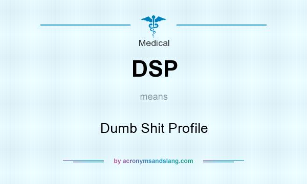 What does DSP mean? It stands for Dumb Shit Profile
