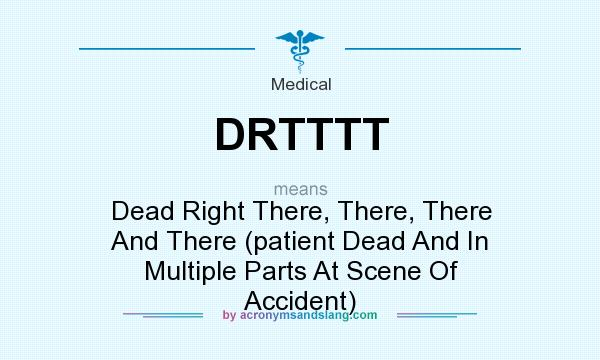 What does DRTTTT mean? It stands for Dead Right There, There, There And There (patient Dead And In Multiple Parts At Scene Of Accident)
