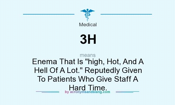 What does 3H mean? It stands for Enema That Is high, Hot, And A Hell Of A Lot. Reputedly Given To Patients Who Give Staff A Hard Time.