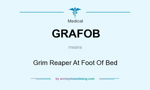 What does GRAFOB mean? It stands for Grim Reaper At Foot Of Bed
