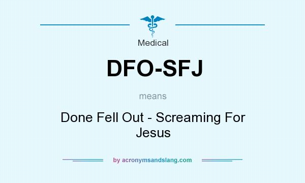 What does DFO-SFJ mean? It stands for Done Fell Out - Screaming For Jesus