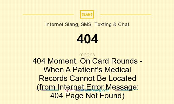 What does 404 mean? It stands for 404 Moment. On Card Rounds - When A Patient`s Medical Records Cannot Be Located (from Internet Error Message: 404 Page Not Found)