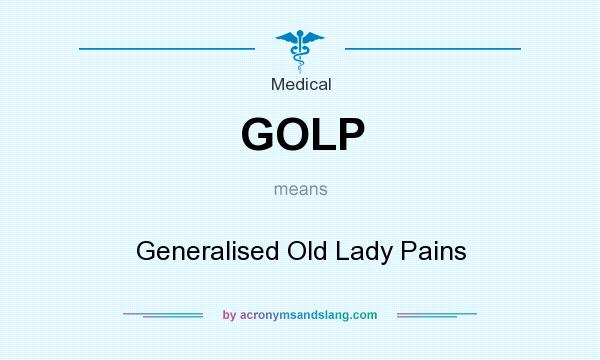What does GOLP mean? It stands for Generalised Old Lady Pains