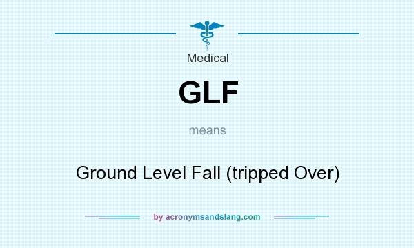 What does GLF mean? It stands for Ground Level Fall (tripped Over)