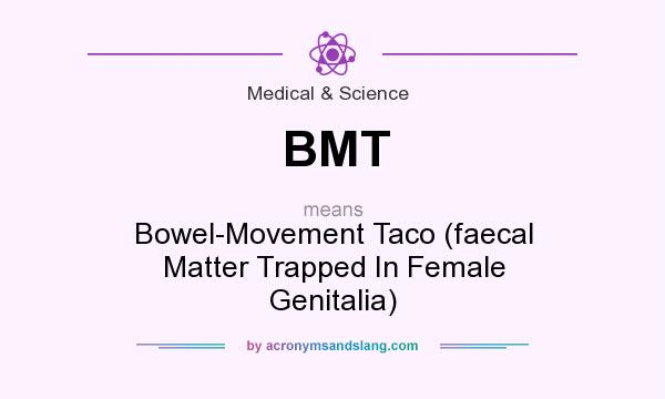 What does BMT mean? It stands for Bowel-Movement Taco (faecal Matter Trapped In Female Genitalia)