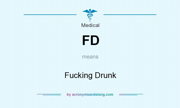 What does FD mean? It stands for Fucking Drunk
