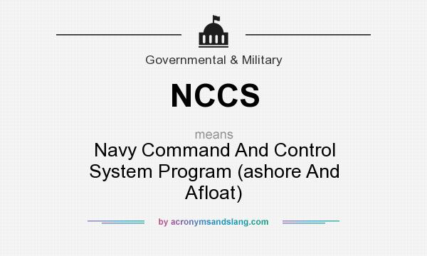 What does NCCS mean? It stands for Navy Command And Control System Program (ashore And Afloat)