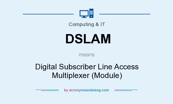 What does DSLAM mean? It stands for Digital Subscriber Line Access Multiplexer (Module)