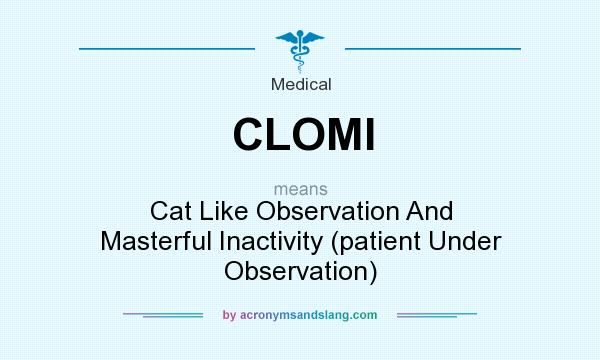 What does CLOMI mean? It stands for Cat Like Observation And Masterful Inactivity (patient Under Observation)