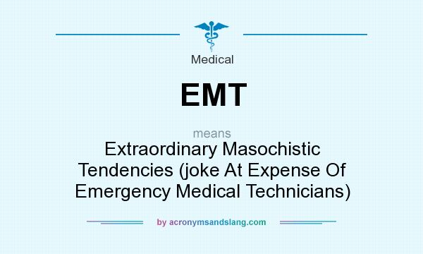 What does EMT mean? It stands for Extraordinary Masochistic Tendencies (joke At Expense Of Emergency Medical Technicians)