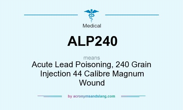 What does ALP240 mean? It stands for Acute Lead Poisoning, 240 Grain Injection 44 Calibre Magnum Wound