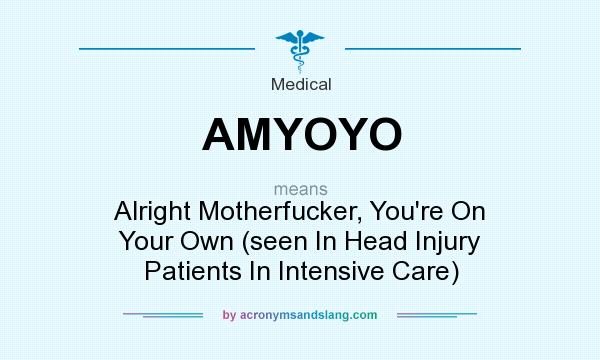 What does AMYOYO mean? It stands for Alright Motherfucker, You`re On Your Own (seen In Head Injury Patients In Intensive Care)