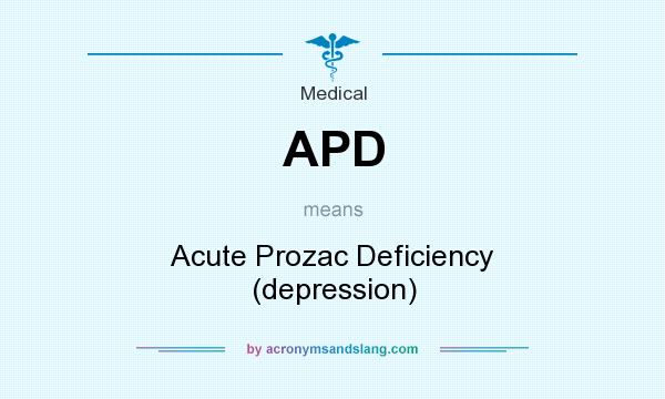 What does APD mean? It stands for Acute Prozac Deficiency (depression)