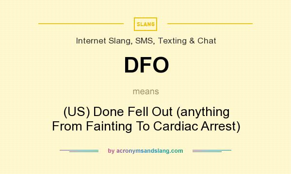 What does DFO mean? It stands for (US) Done Fell Out (anything From Fainting To Cardiac Arrest)