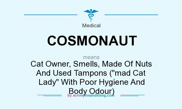 What does COSMONAUT mean? It stands for Cat Owner, Smells, Made Of Nuts And Used Tampons (mad Cat Lady With Poor Hygiene And Body Odour)