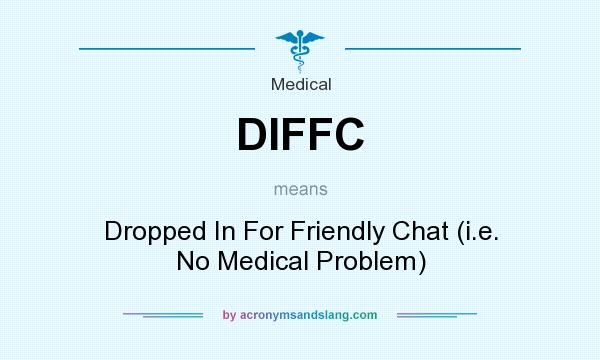 What does DIFFC mean? It stands for Dropped In For Friendly Chat (i.e. No Medical Problem)