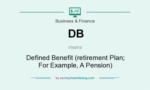 What does DB mean? It stands for Defined Benefit (retirement Plan; For Example, A Pension)
