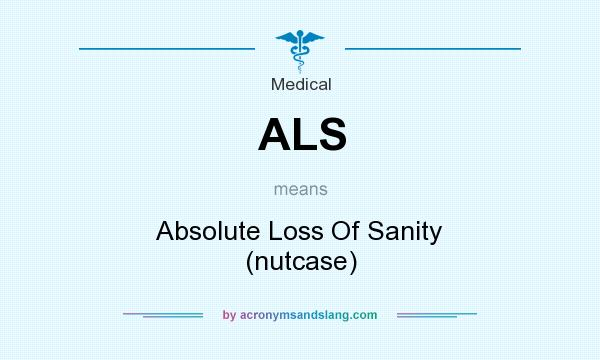 What does ALS mean? It stands for Absolute Loss Of Sanity (nutcase)