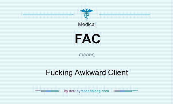 What does FAC mean? It stands for Fucking Awkward Client
