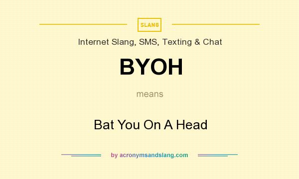 What does BYOH mean? It stands for Bat You On A Head