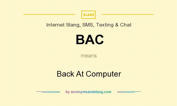 What does BAC mean? It stands for Back At Computer
