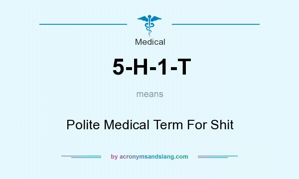 What does 5-H-1-T mean? It stands for Polite Medical Term For Shit