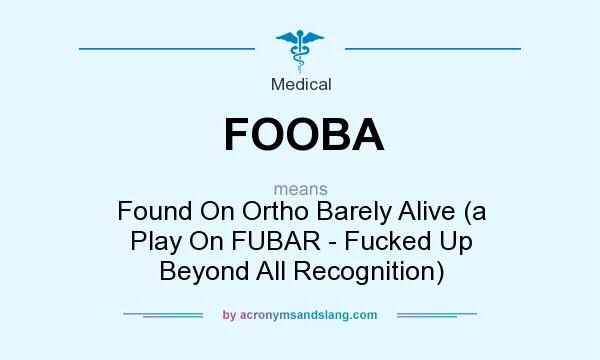 What does FOOBA mean? It stands for Found On Ortho Barely Alive (a Play On FUBAR - Fucked Up Beyond All Recognition)