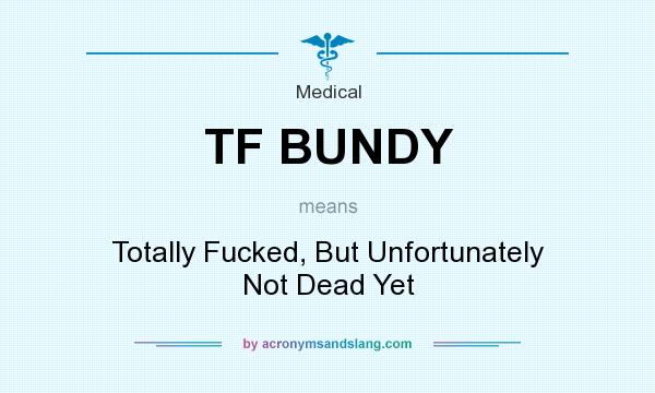 What does TF BUNDY mean? It stands for Totally Fucked, But Unfortunately Not Dead Yet