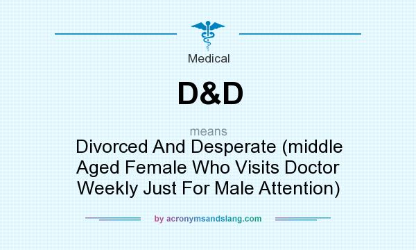 What does D&D mean? It stands for Divorced And Desperate (middle Aged Female Who Visits Doctor Weekly Just For Male Attention)