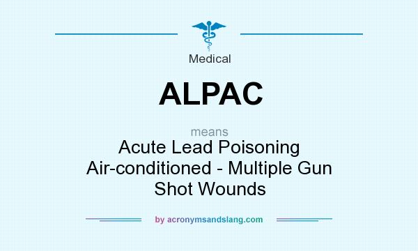 What does ALPAC mean? It stands for Acute Lead Poisoning Air-conditioned - Multiple Gun Shot Wounds