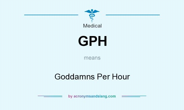 What does GPH mean? It stands for Goddamns Per Hour