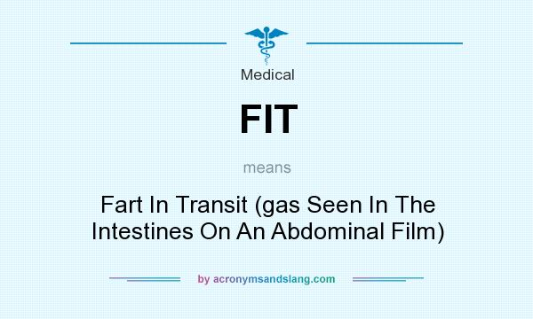 What does FIT mean? It stands for Fart In Transit (gas Seen In The Intestines On An Abdominal Film)