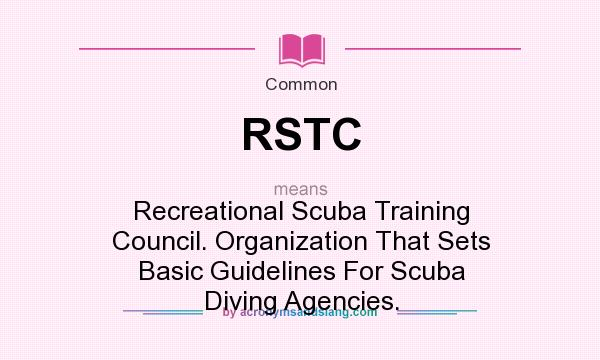 What does RSTC mean? It stands for Recreational Scuba Training Council. Organization That Sets Basic Guidelines For Scuba Diving Agencies.